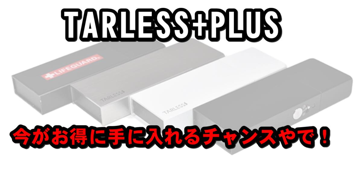 20190731223516 - 【令和型電子タバコ】TARLESSが進化した TARLESS PLUS の発売が決定したでぇ~!!!(今がお得にゲットできるチャンスですぞ!)