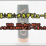 DSC 0133 1 150x150 - 【☆祝☆メカデビュー】VGOD Elite Mech MODでメカニカルMODデビューしました。