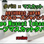 Dope Muscat Tobacco (ドープマスカットタバコ)をレビュー ~ARCHORDS JAPANの2作目はフルーツタバコリキッド!~
