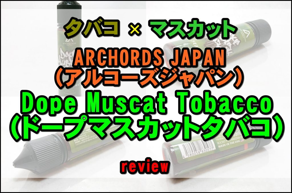 DSC 0001 tile 2 - Dope Muscat Tobacco (ドープマスカットタバコ)をレビュー ~ARCHORDS JAPANの2作目はフルーツタバコリキッド!~