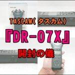 【TASCAM( タスカム)】PCMレコーダー 『DR-07X』を開封!…と軽くレビュー